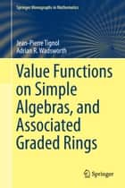 Value Functions on Simple Algebras, and Associated Graded Rings ebook by Jean-Pierre Tignol, Adrian R. Wadsworth