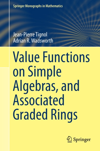Value Functions on Simple Algebras, and Associated Graded Rings ebook by Jean-Pierre Tignol,Adrian R. Wadsworth