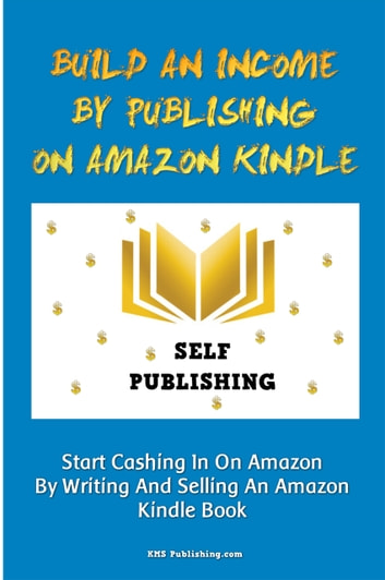 Build An Income By Publishing On Amazon Kindle - Learn How To Self Publish Your Book On Amazon Kindle And Make Money Online As A Published Author ebook by KMS Publishing