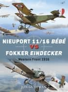 Nieuport 11/16 Bébé vs Fokker Eindecker ebook by Jon Guttman,Jim Laurier,Mr Mark Postlethwaite