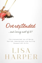 Overextended and Loving Most of It - The Unexpected Joy of Being Harried, Heartbroken, and Hurling Oneself Off Cliffs ebook by Lisa Harper