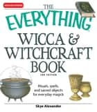 Everything Wicca and Witchcraft Book: Rituals, spells, and sacred objects for everyday magick ebook by Skye Alexander