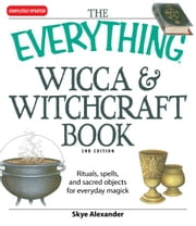Everything Wicca and Witchcraft Book: Rituals, spells, and sacred objects for everyday magick - Rituals, spells, and sacred objects for everyday magick ebook by Skye Alexander