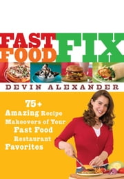 Fast Food Fix - 75+ Amazing Recipe Makeovers of Your Fast Food Restaurant Favorites ebook by Devin Alexander