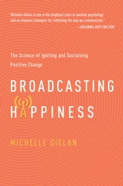 Broadcasting Happiness - The Science of Igniting and Sustaining Positive Change ebook by Michelle Gielan