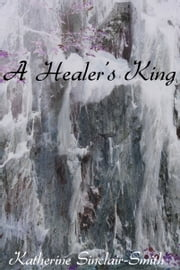 A Healer's King (A Healer's Destiny - Book 3) ebook by Katherine Sinclair-Smith