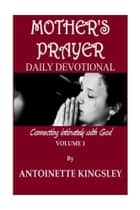 Mother's Prayer Daily Devotional - Communicating Intimately with God:Volume 1 ebook by Antoinette Kingsley