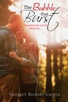 The Bubble That Burst - Sometimes It's not all about love… ebook by Sanjeet Kumar Gupta