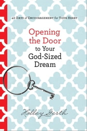 Opening the Door to Your God-Sized Dream - 40 Days of Encouragement for Your Heart ebook by Holley Gerth