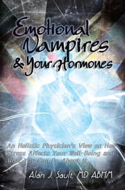 Emotional Vampires and Your Hormones - An Holistic Physician's View on How Stress Affects Your Well-Being and What You Can Do About It ebook by Alan J. Sault MD, ABHM