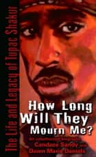 How Long Will They Mourn Me? - The Life and Legacy of Tupac Shakur ebook by Candace Sandy, Dawn Marie Daniels