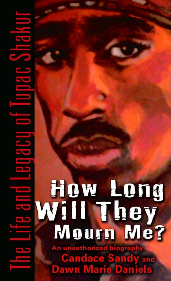 How Long Will They Mourn Me? - The Life and Legacy of Tupac Shakur ebook by Candace Sandy,Dawn Marie Daniels