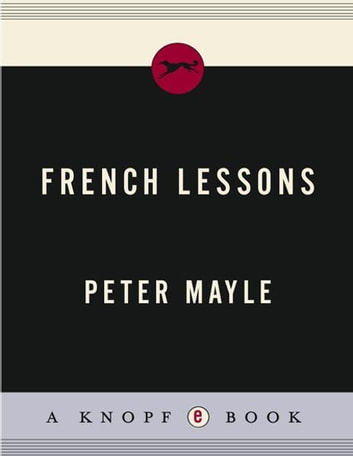 French Lessons - Adventures with Knife, Fork, and Corkscrew ebook by Peter Mayle
