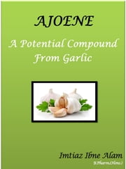 Ajoene – A Potential Compound from Garlic ebook by Imtiaz Ibne Alam