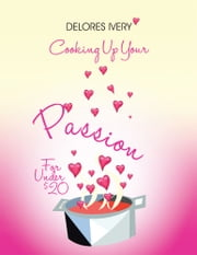 Cooking Up Your Passion For Under $20 ebook by Delores Ivery