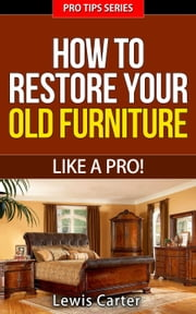 How To Restore Your Old Furniture – Like A Pro! - Pro Tips, #3 ebook by Lewis Carter