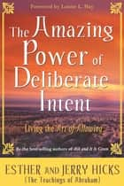 The Amazing Power of Deliberate Intent - Living the Art of Allowing ebook by Esther Hicks, Jerry Hicks