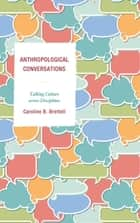Anthropological Conversations - Talking Culture across Disciplines ebook by Caroline B. Brettell