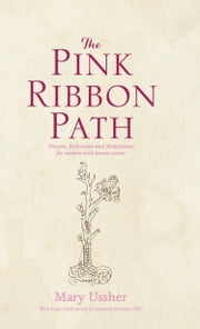 The Pink Ribbon Path: Prayers, Reflections and Meditations for women with breast cancer ebook by Mary Ussher