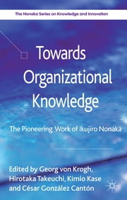 Towards Organizational Knowledge - The Pioneering Work of Ikujiro Nonaka ebook by Georg von Krogh,Hirotaka Takeuchi,Professor Kimio Kase,Visiting Professor César González Cantón