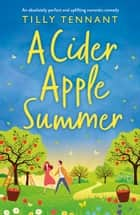 A Cider Apple Summer - An absolutely perfect and uplifting romantic comedy ebook by Tilly Tennant