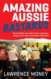 Amazing Aussie Bastards - Remarkable true tales from magnates, moguls and other Australian mavericks ebook by Lawrence Money