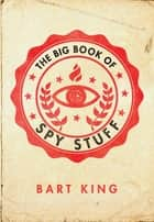 Big Book of Spy Stuff ebook by Bart King