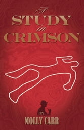 A Study In Crimson - The Further Adventures Of Mrs. Watson And Mrs. St Clair Co-Founders Of The Watson Fanshaw Detective Agency - With A Supporting Cast Including Sherlock Holmes And Dr.Watson ebook by Molly Carr