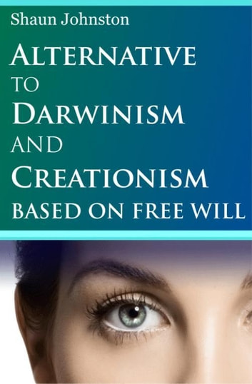 Alternative to Darwinism and Creationism Based on Free Will ebook by Shaun Johnston