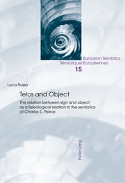Telos and Object - The relation between sign and object as a teleological relation in the semiotics of Charles S. Peirce ebook by Luca Russo