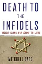 Death to the Infidels - Radical Islam's War Against the Jews ebook by Mitchell G. Bard
