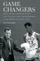 Game Changers - Dean Smith, Charlie Scott, and the Era That Transformed a Southern College Town ebook by Art Chansky