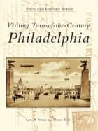 Visiting Turn-of-the-Century Philadelphia ebook by Lynn M. Homan,Thomas Reilly