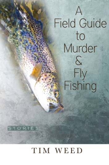 A Field Guide to Murder & Fly Fishing - Stories ebook by Tim  Weed