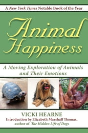 Animal Happiness - Moving Exploration of Animals and Their Emotions - From Cats and Dogs to Orangutans and Tortoises ebook by Vicki Hearne,Elizabeth Marshall Thomas