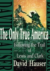 The Only True America - Following the Trail of Lewis and Clark ebook by David Hauser