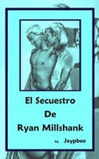El Secuestro De Ryan Millshank ebook by Jaypbee