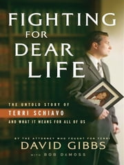 Fighting for Dear Life - The Untold Story of Terri Schiavo and What It Means for All of Us ebook by Bob DeMoss,David Gibbs
