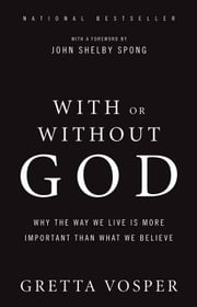 With Or Without God - Why the Way We Live is More Important Than What We Believe ebook by Gretta Vosper