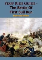 Staff Ride Guide - The Battle Of First Bull Run [Illustrated Edition] ebook by Ted Ballard