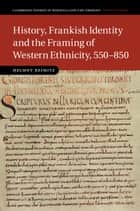 History, Frankish Identity and the Framing of Western Ethnicity, 550–850 ebook by Helmut Reimitz