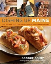 Dishing Up® Maine - 165 Recipes That Capture Authentic Down East Flavors ebook by Brooke Dojny