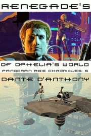 Renegades of Ophelia's World - Pandoran Age Chronicles: 5 ebook by Dante D'Anthony