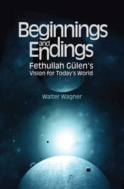 Beginnings and Endings - Fethullah Gulen's Vision for Today's World ebook by Walter H. Wagner