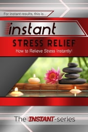 Instant Stress Relief: How to Relieve Stress Instantly! ebook by The INSTANT-Series