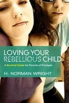 Loving your Rebellious Child ebook by Norman H Wright
