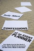 Confessions of an Event Planner - Case Studies from the Real World of Events--How to Handle the Unexpected and How to Be a Master of Discretion ebook by Judy Allen