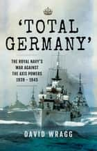 'Total Germany' - The Royal Navy' War Against the Axis Powers 1939-1945 ebook by David Wragg
