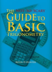 The Not-So-Scary Guide to Basic Trigonometry ebook by Kevin D Hunter