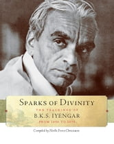 Sparks of Divinity - The Teachings of B.K.S. Iyengar from 1959 to 1975 ebook by B.K.S. Iyengar,Noëlle Perez-Christiaens
